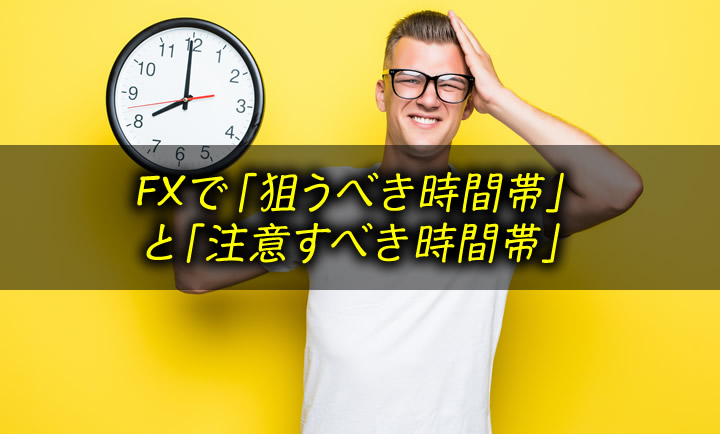 FXで狙うべき時間帯と注意すべき時間帯