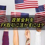 政策金利をFX取引に活かすには?