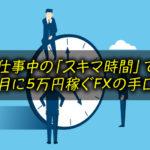 仕事中の「隙間時間」で 月に5万円稼ぐFXの手口
